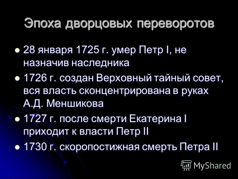 Эпоха дворцовых переворотов 28 января 1725 г. умер Петр I, не назначив наследника 28 января 1725 г. умер Петр I, не назначив наследника 1726 г. создан Верховный тайный совет, вся власть сконцентрирована в руках А.Д. Меншикова 1726 г. создан Верховный