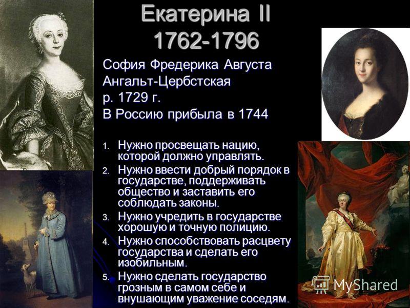 Екатерина II 1762-1796 София Фредерика Августа Ангальт-Цербстская р. 1729 г. В Россию прибыла в 1744 1. Нужно просвещать нацию, которой должно управлять. 2. Нужно ввести добрый порядок в государстве, поддерживать общество и заставить его соблюдать за
