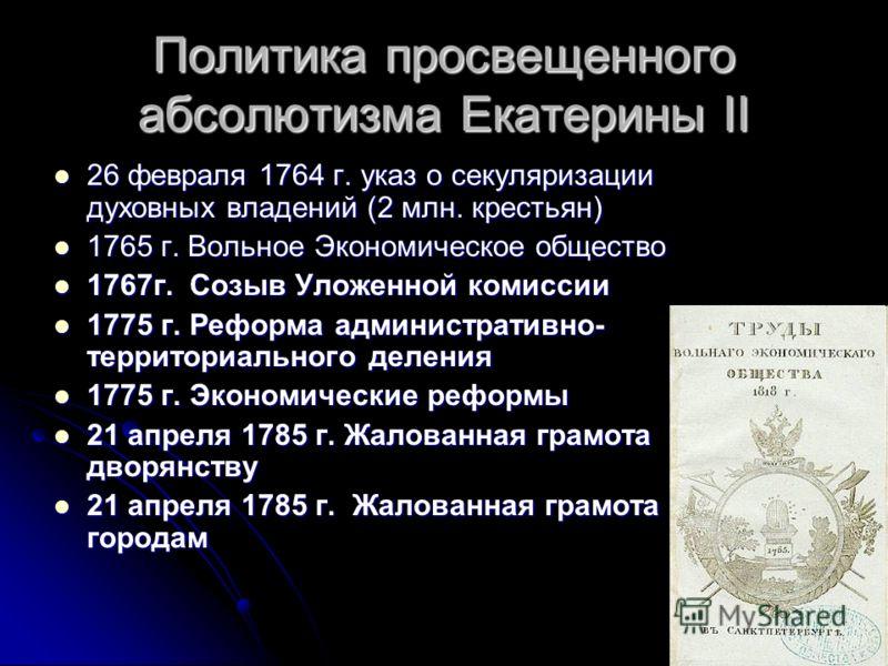 Политика просвещенного абсолютизма Екатерины II 26 февраля 1764 г. указ о секуляризации духовных владений (2 млн. крестьян) 26 февраля 1764 г. указ о секуляризации духовных владений (2 млн. крестьян) 1765 г. Вольное Экономическое общество 1765 г. Вол