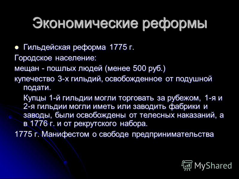 Экономические реформы Гильдейская реформа 1775 г. Гильдейская реформа 1775 г. Городское население: мещан - пошлых людей (менее 500 руб.) купечество 3-х гильдий, освобожденное от подушной подати. Купцы 1-й гильдии могли торговать за рубежом, 1-я и 2-я