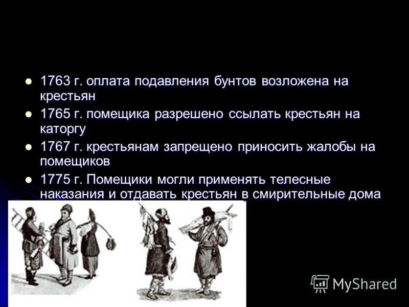 1763 г. оплата подавления бунтов возложена на крестьян 1763 г. оплата подавления бунтов возложена на крестьян 1765 г. помещика разрешено ссылать крестьян на каторгу 1765 г. помещика разрешено ссылать крестьян на каторгу 1767 г. крестьянам запрещено п