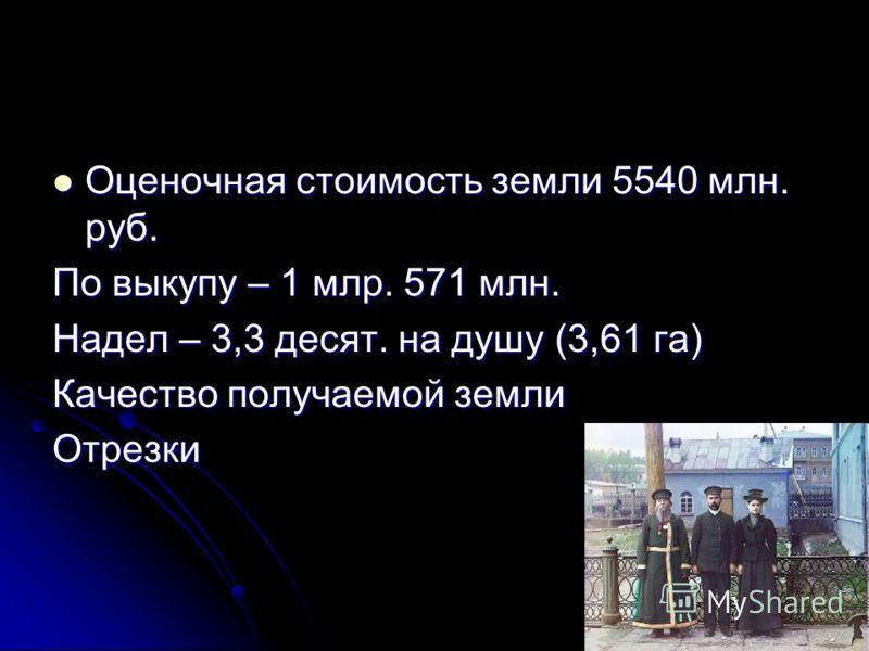 Оценочная стоимость земли 5540 млн. руб. Оценочная стоимость земли 5540 млн. руб. По выкупу – 1 млр. 571 млн. Надел – 3,3 десят. на душу (3,61 га) Качество получаемой земли Отрезки