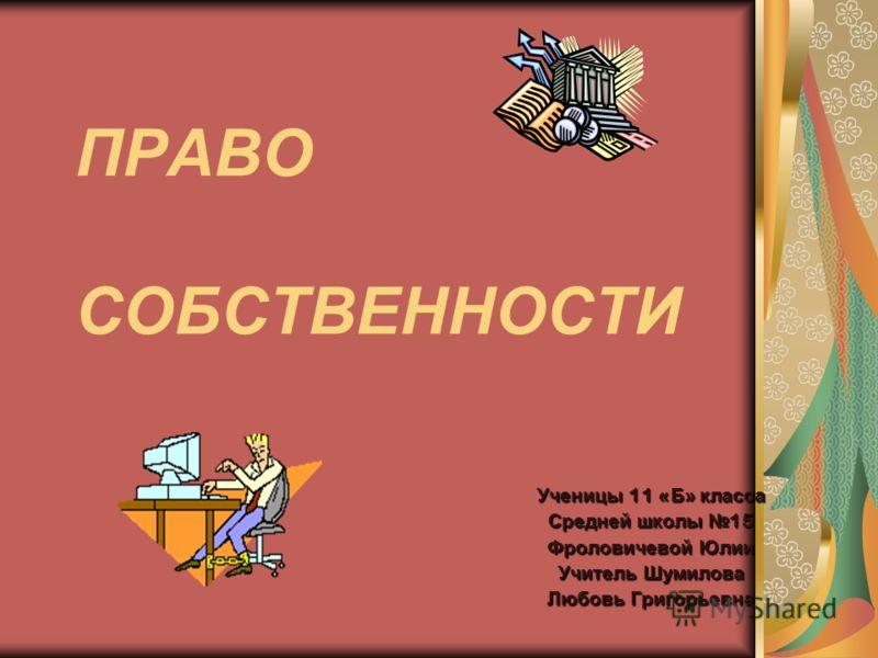 ПРАВО СОБСТВЕННОСТИ Ученицы 11 « Б » класса Средней школы 15 Фроловичевой Юлии Учитель Шумилова Любовь Григорьевна