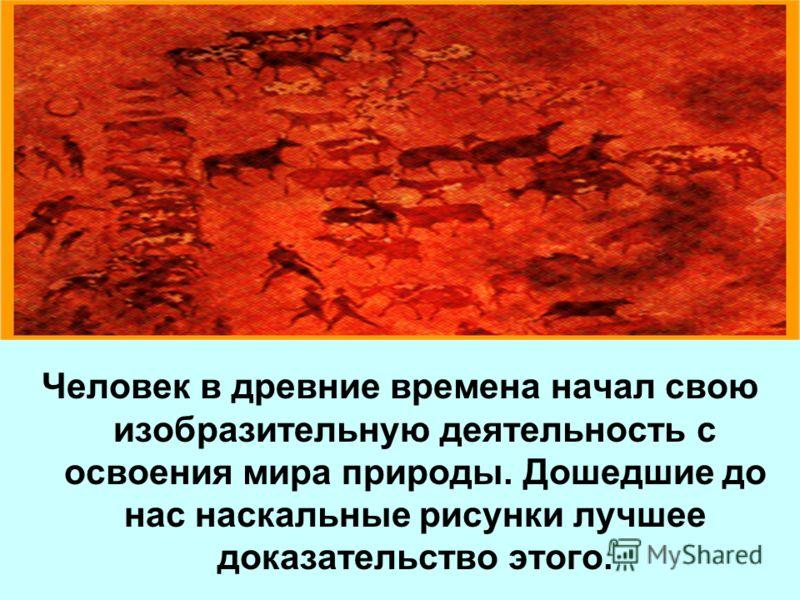 Человек в древние времена начал свою изобразительную деятельность с освоения мира природы. Дошедшие до нас наскальные рисунки лучшее доказательство этого.