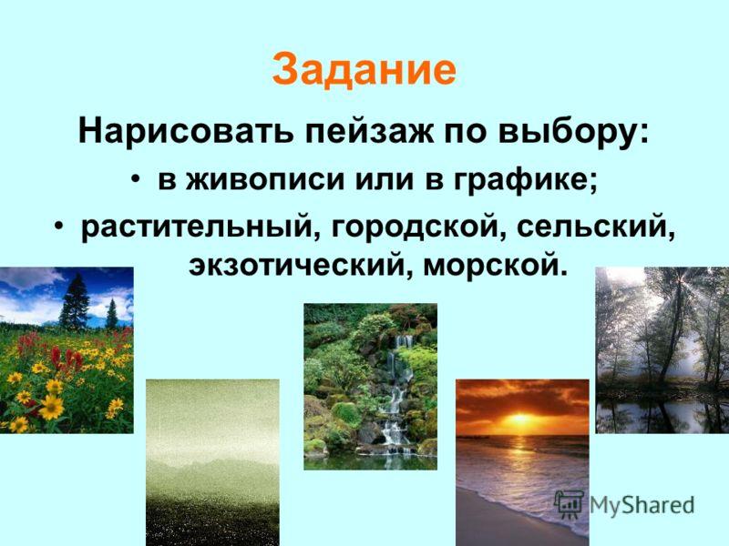 Задание Нарисовать пейзаж по выбору: в живописи или в графике; растительный, городской, сельский, экзотический, морской.
