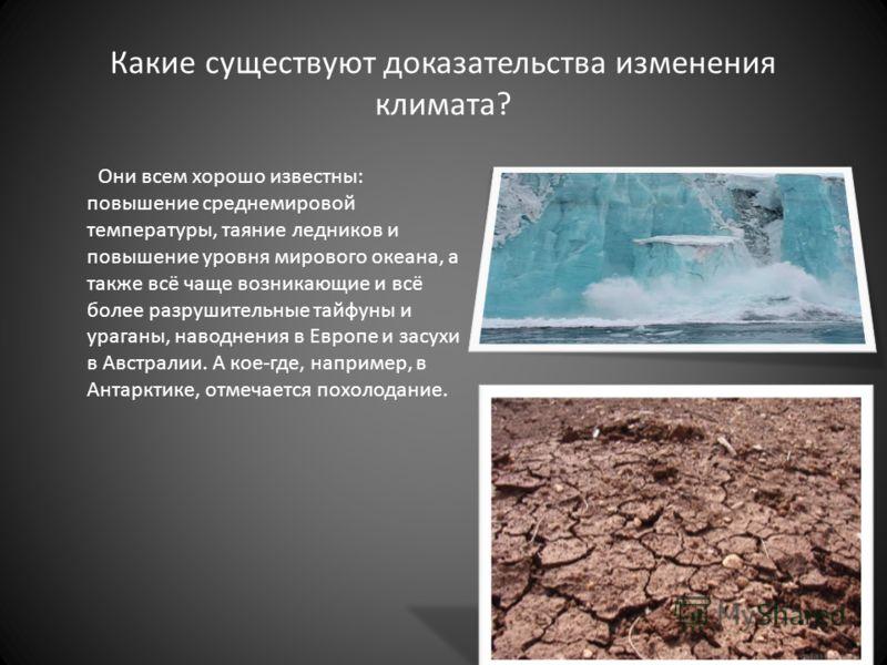 Какие существуют доказательства изменения климата? Они всем хорошо известны: повышение среднемировой температуры, таяние ледников и повышение уровня мирового океана, а также всё чаще возникающие и всё более разрушительные тайфуны и ураганы, наводнени