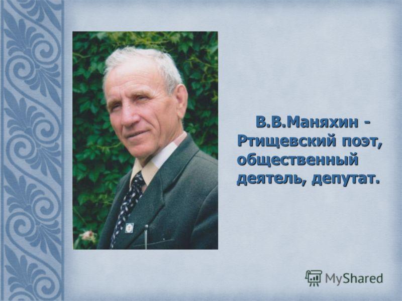 В.В.Маняхин - Ртищевский поэт, общественный деятель, депутат. В.В.Маняхин - Ртищевский поэт, общественный деятель, депутат.