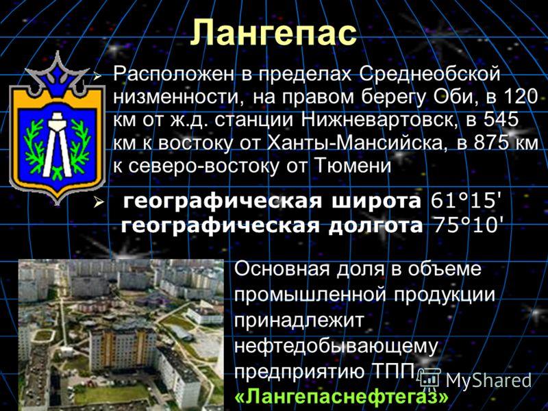 Лангепас Расположен в пределах Среднеобской низменности, на правом берегу Оби, в 120 км от ж.д. станции Нижневартовск, в 545 км к востоку от Ханты-Мансийска, в 875 км к северо-востоку от Тюмени Расположен в пределах Среднеобской низменности, на право