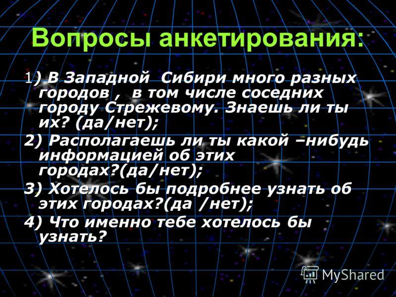 Вопросы анкетирования: 1) В Западной Сибири много разных городов, в том числе соседних городу Стрежевому. Знаешь ли ты их? (да/нет); 2) Располагаешь ли ты какой –нибудь информацией об этих городах?(да/нет); 3) Хотелось бы подробнее узнать об этих гор