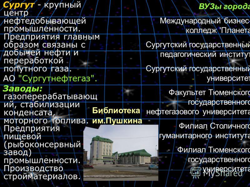 Сургут - крупный центр нефтедобывающей промышленности. Предприятия главным образом связаны с добычей нефти и переработкой попутного газа. Сургут - крупный центр нефтедобывающей промышленности. Предприятия главным образом связаны с добычей нефти и пер