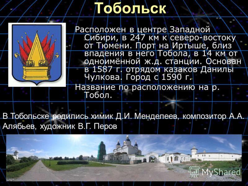 Тобольск Расположен в центре Западной Сибири, в 247 км к северо-востоку от Тюмени. Порт на Иртыше, близ впадения в него Тобола, в 14 км от одноимённой ж.д. станции. Основан в 1587 г. отрядом казаков Данилы Чулкова. Город с 1590 г. Название по располо