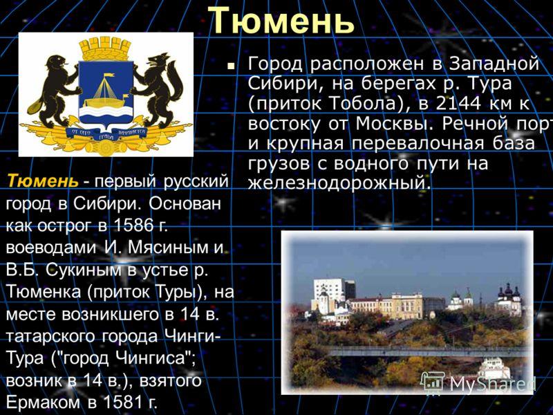 Тюмень Город расположен в Западной Сибири, на берегах р. Тура (приток Тобола), в 2144 км к востоку от Москвы. Речной порт и крупная перевалочная база грузов с водного пути на железнодорожный. Город расположен в Западной Сибири, на берегах р. Тура (пр