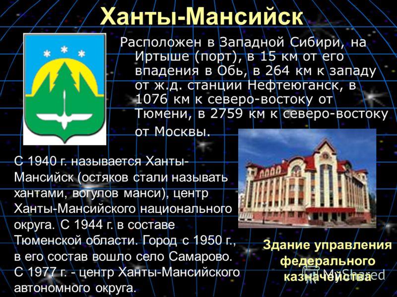 Ханты-Мансийск Расположен в Западной Сибири, на Иртыше (порт), в 15 км от его впадения в Обь, в 264 км к западу от ж.д. станции Нефтеюганск, в 1076 км к северо-востоку от Тюмени, в 2759 км к северо-востоку от Москвы. С 1940 г. называется Ханты- Манси