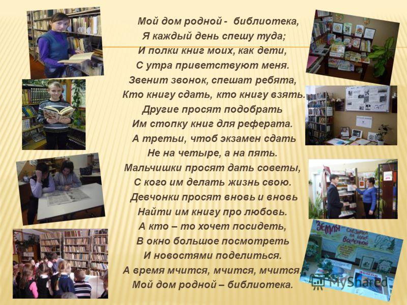 Мой дом родной - библиотека, Я каждый день спешу туда; И полки книг моих, как дети, С утра приветствуют меня. Звенит звонок, спешат ребята, Кто книгу сдать, кто книгу взять. Другие просят подобрать Им стопку книг для реферата. А третьи, чтоб экзамен