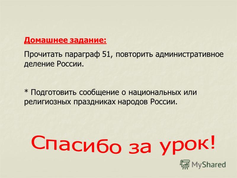 Домашнее задание: Прочитать параграф 51, повторить административное деление России. * Подготовить сообщение о национальных или религиозных праздниках народов России.