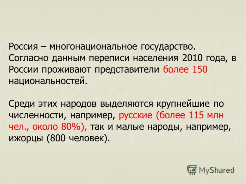 Россия – многонациональное государство. Согласно данным переписи населения 2010 года, в России проживают представители более 150 национальностей. Среди этих народов выделяются крупнейшие по численности, например, русские (более 115 млн чел., около 80