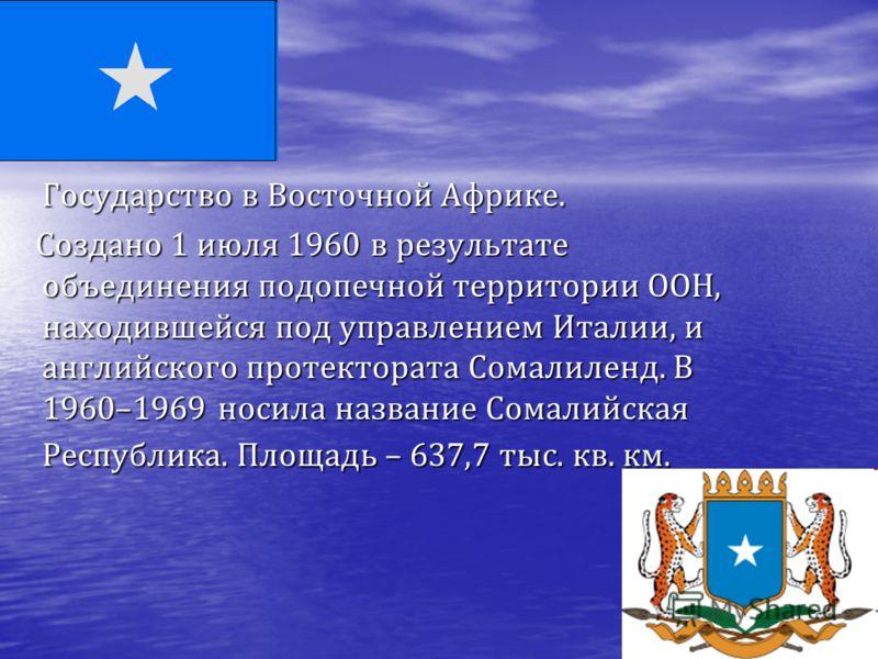 Государство в Восточной Африке. Создано 1 июля 1960 в результате объединения подопечной территории ООН, находившейся под управлением Италии, и английского протектората Сомалиленд. В 1960–1969 носила название Сомалийская Республика. Площадь – 637,7 ты