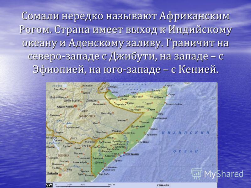 Сомали нередко называют Африканским Рогом. Страна имеет выход к Индийскому океану и Аденскому заливу. Граничит на северо-западе с Джибути, на западе – с Эфиопией, на юго-западе – с Кенией.