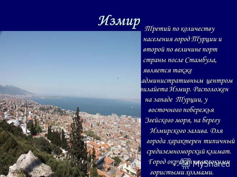 Измир Третий по количеству населения город Турции и второй по величине порт страны после Стамбула, является также административным центром вилайета Измир. Расположен на западе Турции, у восточного побережья Эгейского моря, на берегу Измирского залива