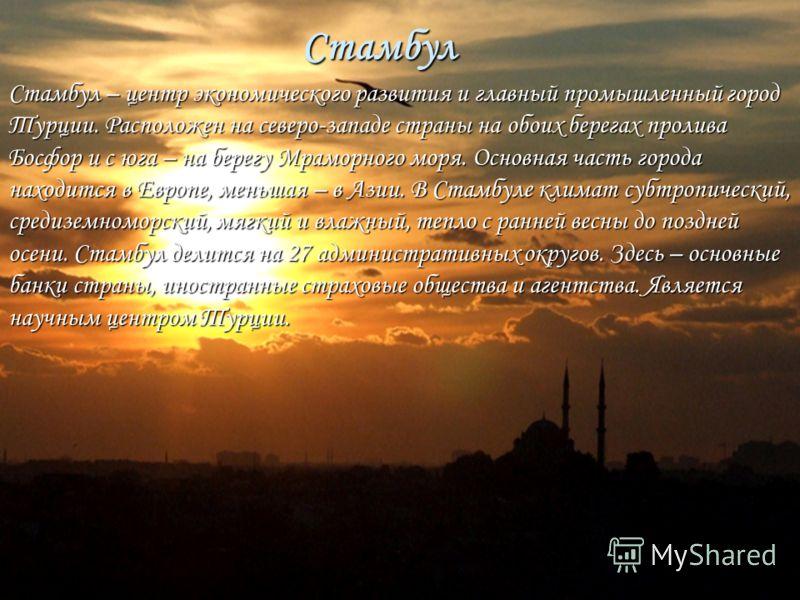 Стамбул Стамбул – центр экономического развития и главный промышленный город Турции. Расположен на северо-западе страны на обоих берегах пролива Босфор и с юга – на берегу Мраморного моря. Основная часть города находится в Европе, меньшая – в Азии. В