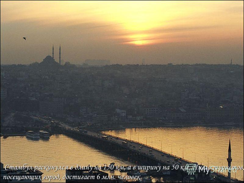 Стамбул раскинулся в длину на 150 км, а в ширину на 50 км. Число туристов, Стамбул раскинулся в длину на 150 км, а в ширину на 50 км. Число туристов, посещающих город, достигает 6 млн. человек.