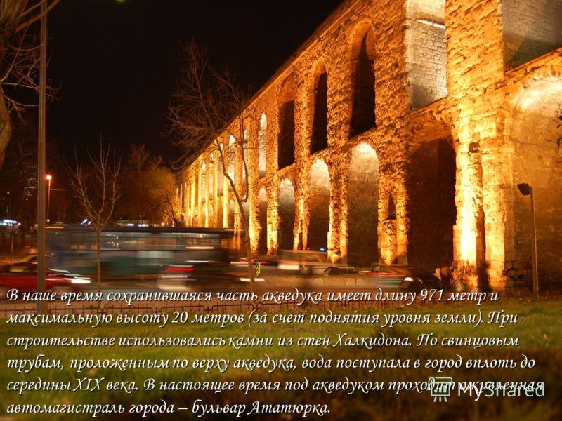 В наше время сохранившаяся часть акведука имеет длину 971 метр и максимальную высоту 20 метров (за счет поднятия уровня земли). При строительстве использовались камни из стен Халкидона. По свинцовым трубам, проложенным по верху акведука, вода поступа