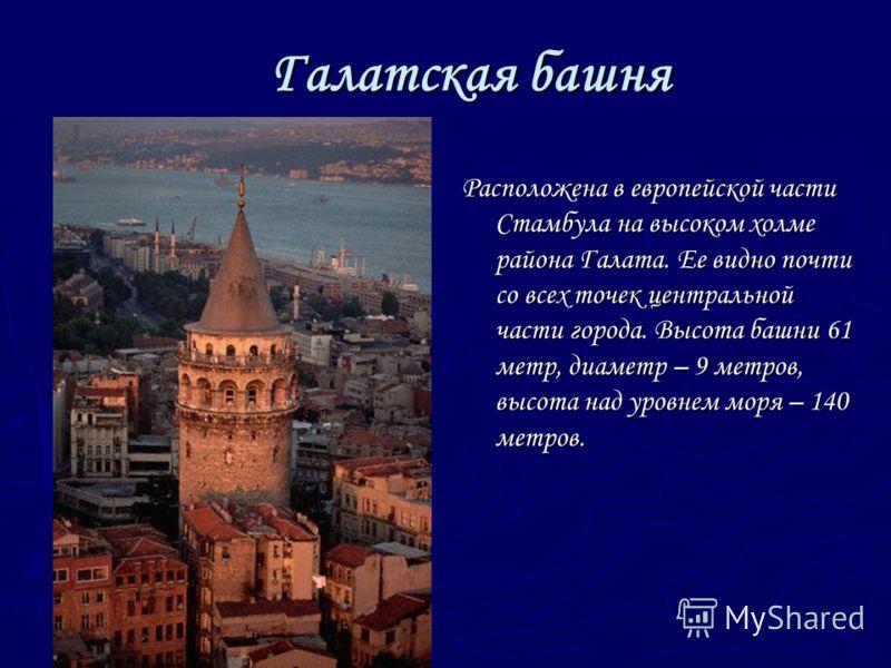 Галатская башня Галатская башня Расположена в европейской части Стамбула на высоком холме района Галата. Ее видно почти со всех точек центральной части города. Высота башни 61 метр, диаметр – 9 метров, высота над уровнем моря – 140 метров.
