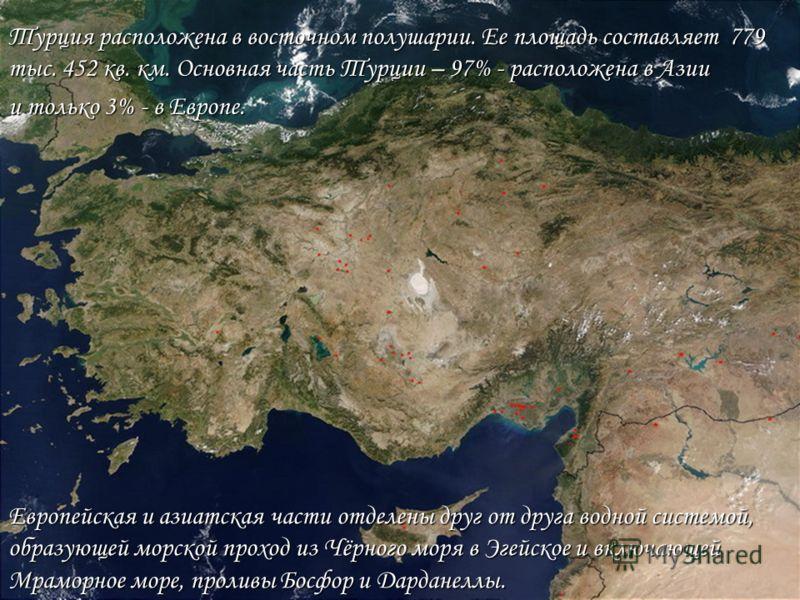 Турция расположена в восточном полушарии. Ее площадь составляет 779 тыс. 452 кв. км. Основная часть Турции – 97% - расположена в Азии и только 3% - в Европе. Европейская и азиатская части отделены друг от друга водной системой, образующей морской про