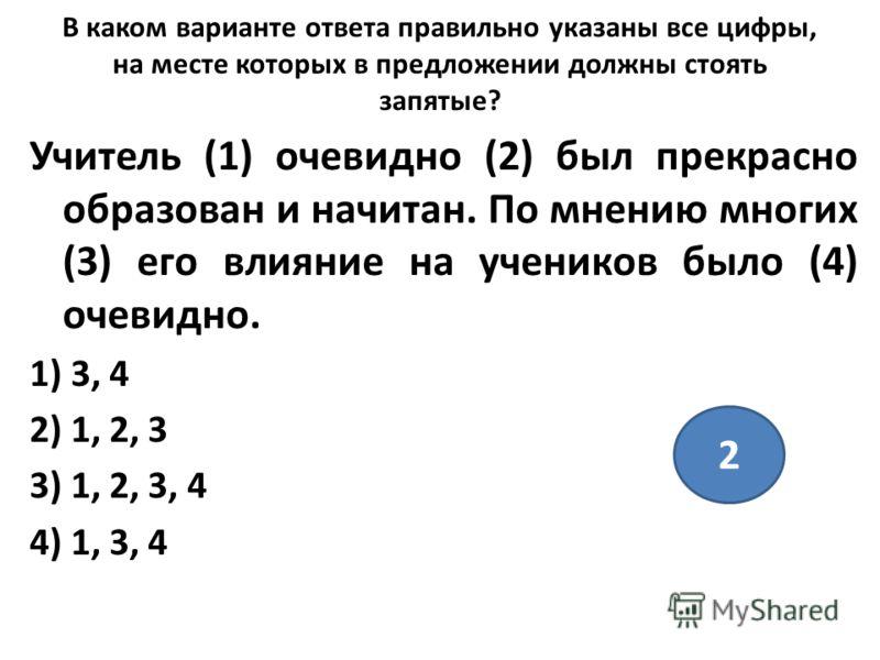 В каком варианте ответа правильно указаны все цифры, на месте которых в предложении должны стоять запятые? Учитель (1) очевидно (2) был прекрасно образован и начитан. По мнению многих (3) его влияние на учеников было (4) очевидно. 1) 3, 4 2) 1, 2, 3