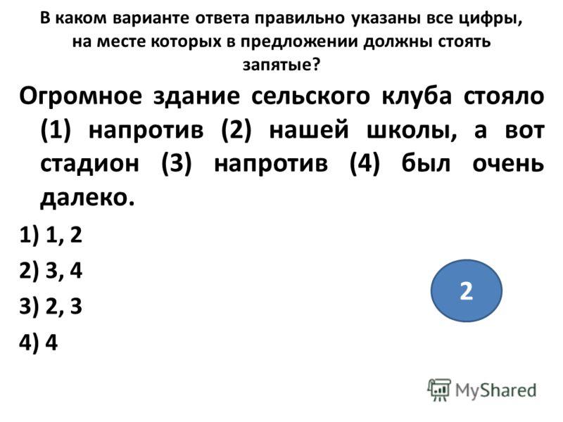 В каком варианте ответа правильно указаны все цифры, на месте которых в предложении должны стоять запятые? Огромное здание сельского клуба стояло (1) напротив (2) нашей школы, а вот стадион (3) напротив (4) был очень далеко. 1) 1, 2 2) 3, 4 3) 2, 3 4