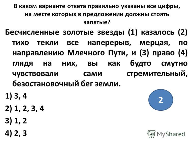 В каком варианте ответа правильно указаны все цифры, на месте которых в предложении должны стоять запятые? Бесчисленные золотые звезды (1) казалось (2) тихо текли все наперерыв, мерцая, по направлению Млечного Пути, и (3) право (4) глядя на них, вы к