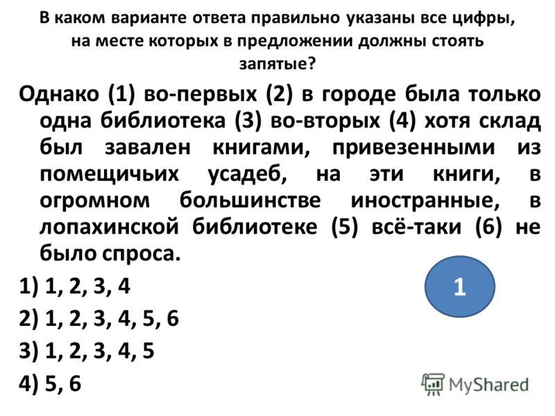 В каком варианте ответа правильно указаны все цифры, на месте которых в предложении должны стоять запятые? Однако (1) во-первых (2) в городе была только одна библиотека (3) во-вторых (4) хотя склад был завален книгами, привезенными из помещичьих усад