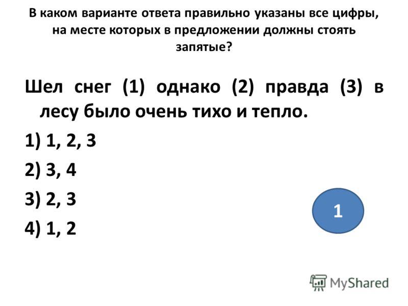 В каком варианте ответа правильно указаны все цифры, на месте которых в предложении должны стоять запятые? Шел снег (1) однако (2) правда (3) в лесу было очень тихо и тепло. 1) 1, 2, 3 2) 3, 4 3) 2, 3 4) 1, 2 1