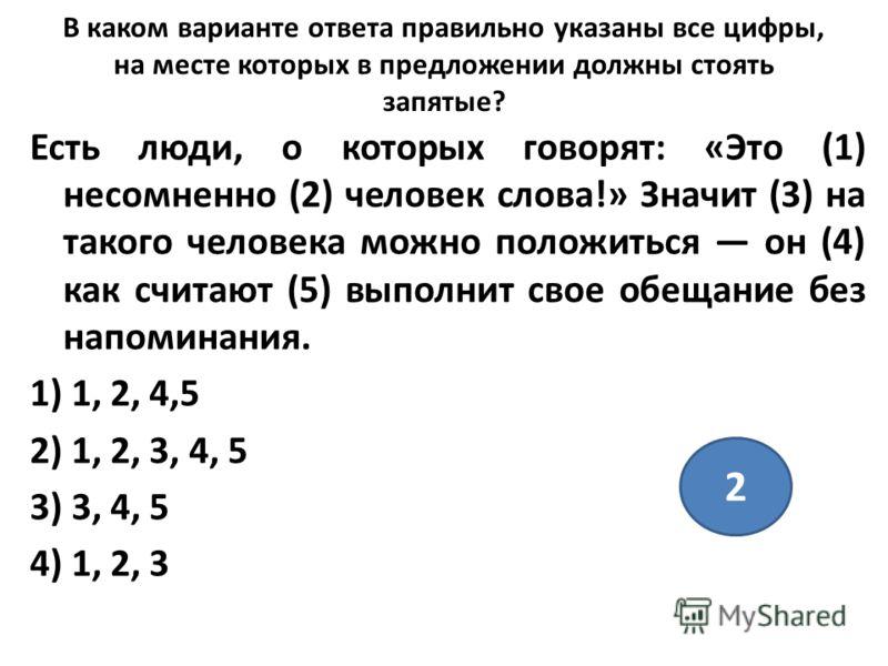 В каком варианте ответа правильно указаны все цифры, на месте которых в предложении должны стоять запятые? Есть люди, о которых говорят: «Это (1) несомненно (2) человек слова!» Значит (3) на такого человека можно положиться он (4) как считают (5) вып