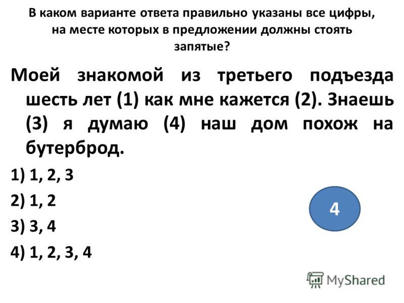 В каком варианте ответа правильно указаны все цифры, на месте которых в предложении должны стоять запятые? Моей знакомой из третьего подъезда шесть лет (1) как мне кажется (2). Знаешь (3) я думаю (4) наш дом похож на бутерброд. 1) 1, 2, 3 2) 1, 2 3)