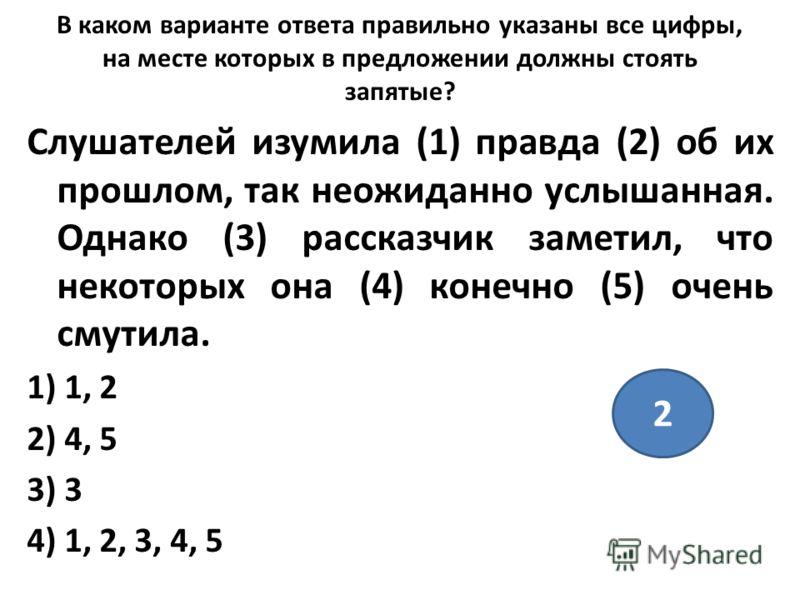 В каком варианте ответа правильно указаны все цифры, на месте которых в предложении должны стоять запятые? Слушателей изумила (1) правда (2) об их прошлом, так неожиданно услышанная. Однако (3) рассказчик заметил, что некоторых она (4) конечно (5) оч