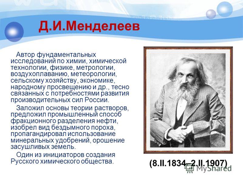 Д.И.Менделеев Автор фундаментальных исследований по химии, химической технологии, физике, метрологии, воздухоплаванию, метеорологии, сельскому хозяйству, экономике, народному просвещению и др., тесно связанных с потребностями развития производительны