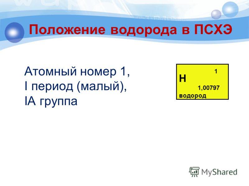 Положение водорода в ПСХЭ Атомный номер 1, I период (малый), IА группа Н водород 1,00797 1
