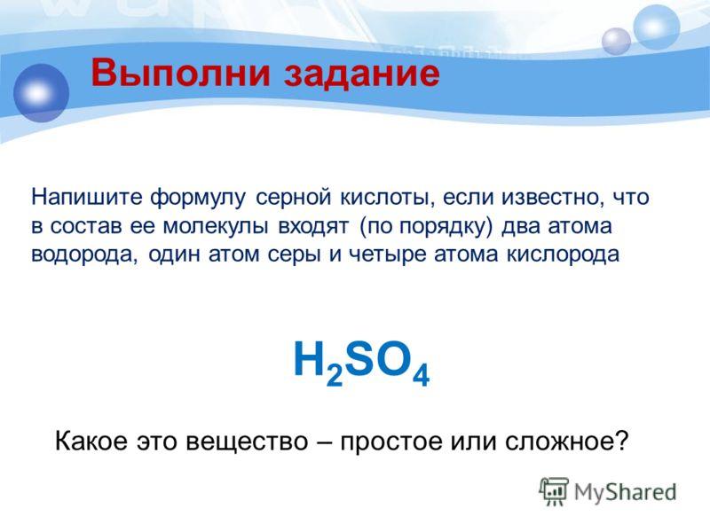 Выполни задание H 2 SO 4 Напишите формулу серной кислоты, если известно, что в состав ее молекулы входят (по порядку) два атома водорода, один атом серы и четыре атома кислорода Какое это вещество – простое или сложное?