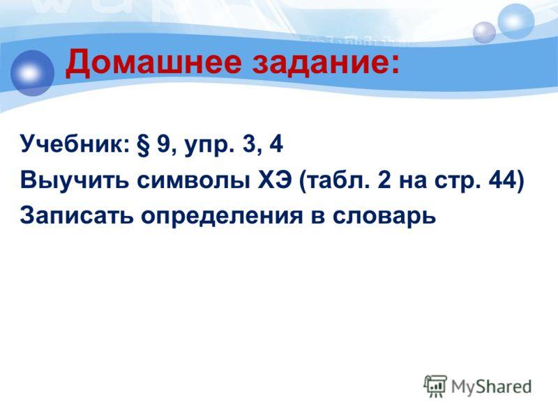 Домашнее задание: Учебник: § 9, упр. 3, 4 Выучить символы ХЭ (табл. 2 на стр. 44) Записать определения в словарь