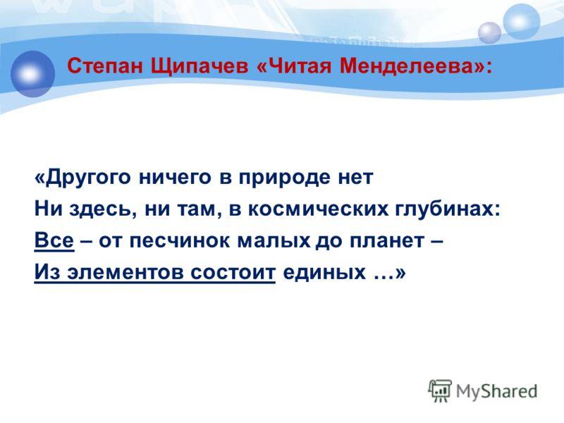Степан Щипачев «Читая Менделеева»: «Другого ничего в природе нет Ни здесь, ни там, в космических глубинах: Все – от песчинок малых до планет – Из элементов состоит единых …»