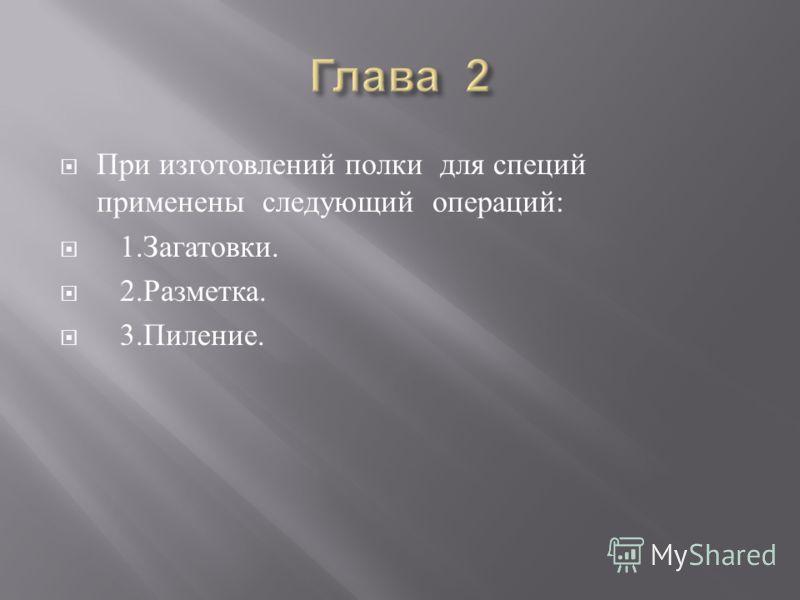 При изготовлений полки для специй применены следующий операций : 1. Загатовки. 2. Разметка. 3. Пиление.