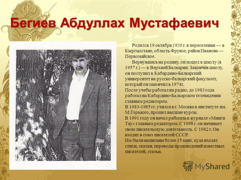 Бегиев Абдуллах Мустафаевич Родился 19 октября 1950 г. в переселении в Кыргызстане, область Фрунзе, район Иванова Первомайское. Вернувшись на родину, он пошел в школу (в 1957 г.) в Верхней Балкарии. Закончив школу, он поступил в Кабардино-Балкарский