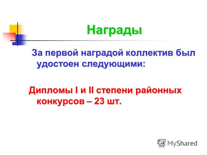 Награды За первой наградой коллектив был удостоен следующими: Дипломы I и II степени районных конкурсов – 23 шт.