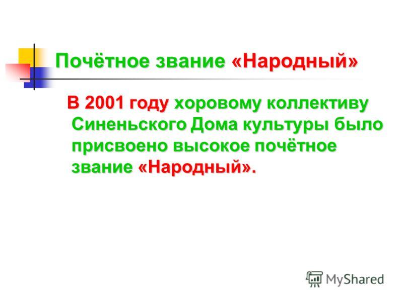 Почётное звание«Народный» Почётное звание «Народный» В 2001 году хоровому коллективу Синеньского Дома культуры было присвоено высокое почётное звание «Народный».