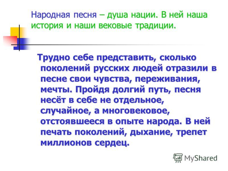 Народная песня – душа нации. В ней наша история и наши вековые традиции. Трудно себе представить, сколько поколений русских людей отразили в песне свои чувства, переживания, мечты. Пройдя долгий путь, песня несёт в себе не отдельное, случайное, а мно
