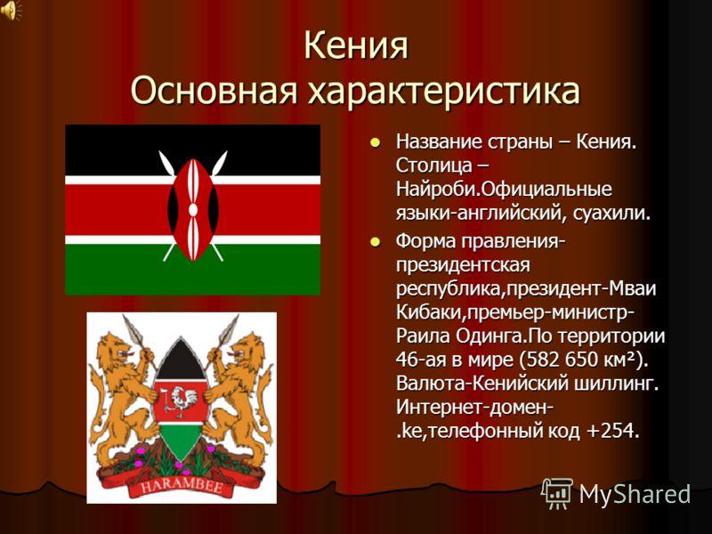 Кения Основная характеристика Название страны – Кения. Столица – Найроби.Официальные языки-английский, суахили. Название страны – Кения. Столица – Найроби.Официальные языки-английский, суахили. Форма правления- президентская республика,президент-Мваи