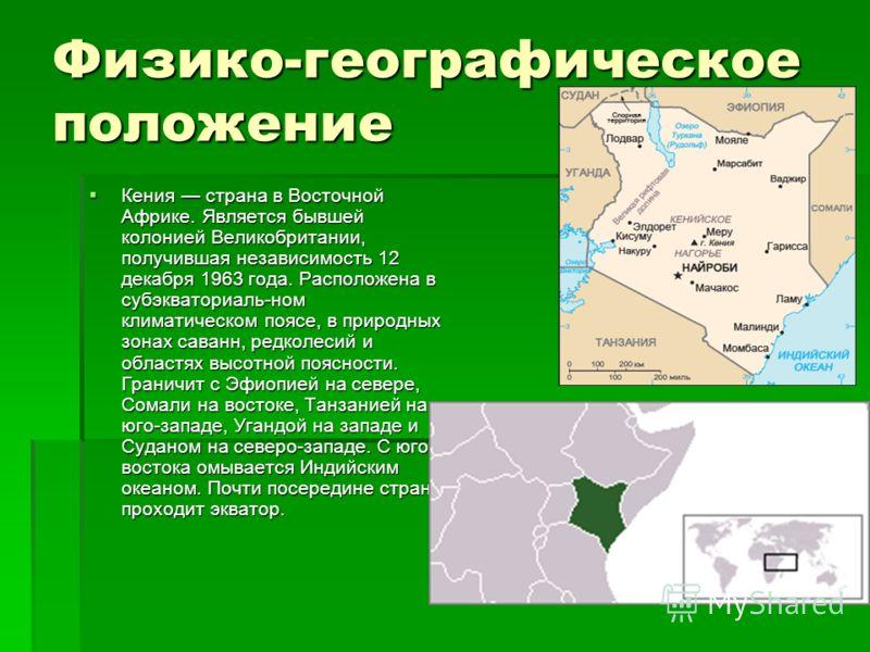 Физико-географическое положение Кения страна в Восточной Африке. Является бывшей колонией Великобритании, получившая независимость 12 декабря 1963 года. Расположена в субэкваториаль-ном климатическом поясе, в природных зонах саванн, редколесий и обла