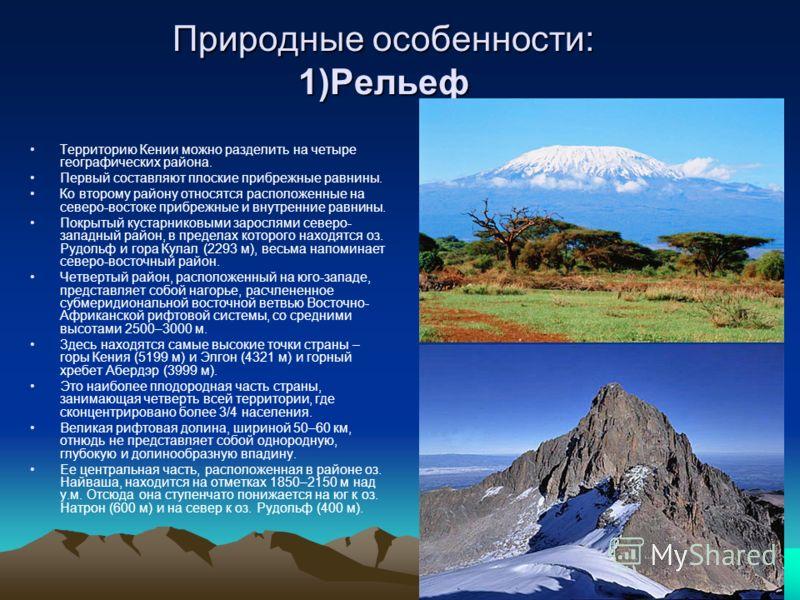 Природные особенности: 1)Рельеф Территорию Кении можно разделить на четыре географических района. Первый составляют плоские прибрежные равнины. Ко второму району относятся расположенные на северо-востоке прибрежные и внутренние равнины. Покрытый куст