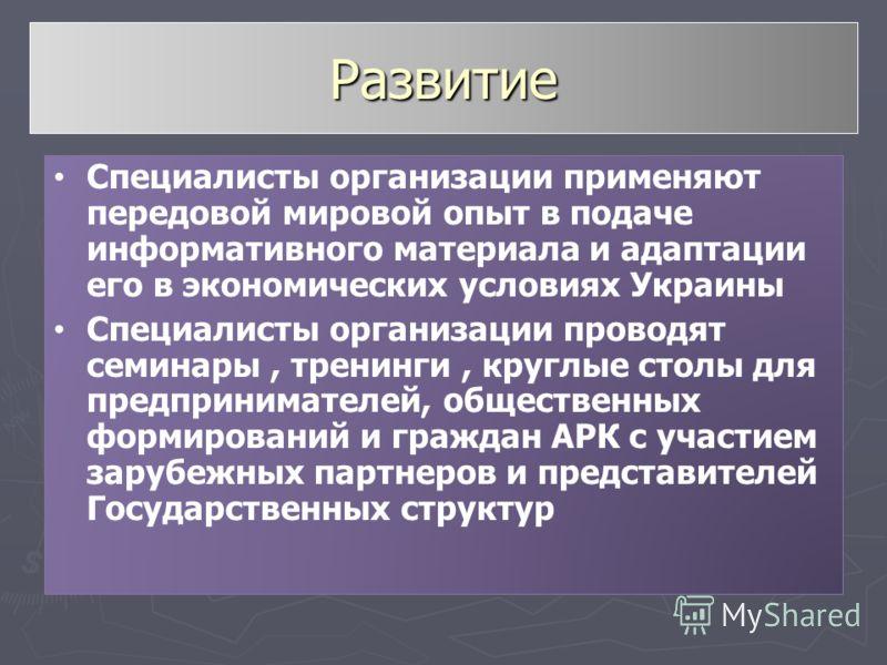 Развитие Специалисты организации применяют передовой мировой опыт в подаче информативного материала и адаптации его в экономических условиях Украины Специалисты организации проводят семинары, тренинги, круглые столы для предпринимателей, общественных